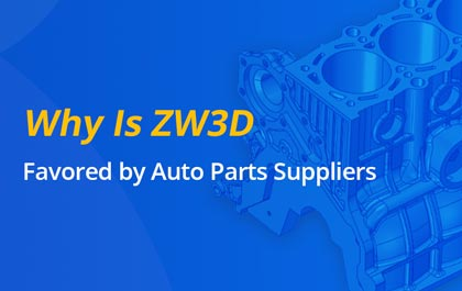 Why Is ZW3D Favored by Auto Parts Suppliers