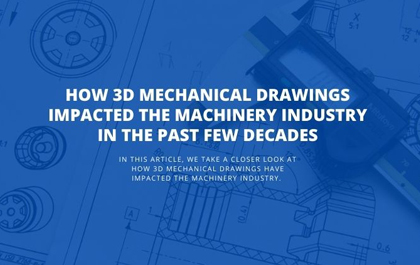 How 3D Mechanical Drawings Impacted the Machinery Industry in the Past Few Decades